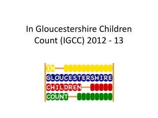 In Gloucestershire Children  Count (IGCC) 2012 - 13