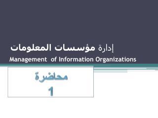 إدارة  مؤسسات المعلومات Management ofInformation Organizations