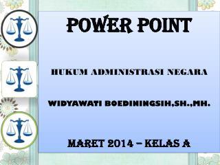 POWER POINT HUKUM ADMINISTRASI NEGARA WIDYAWATI BOEDININGSIH,SH.,MH. MARET 201 4  – KELAS A