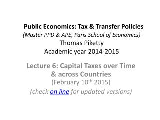 Lecture  6 : Capital Taxes over Time                & across Countries  ( February  10 th  2015)