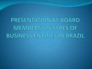 PRESENTATION BY BOARD MEMBERS ON TYPES OF BUSINESS ENTITIES IN BRAZIL