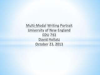 Multi-Modal Writing Portrait University of New England EDU 743 David  Hollatz October 23, 2013