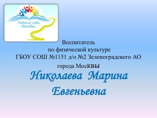 Воспитатель  по физической культуре  ГБОУ  СОШ №1151 д/о №2 Зеленоградского  АО города Мос квы