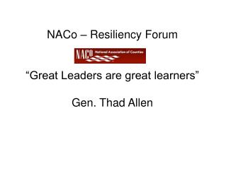 "NACo  – Resiliency Forum   ""Great Leaders are great learners""  Gen. Thad Allen"