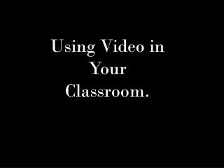 Using Video in Your Classroom.