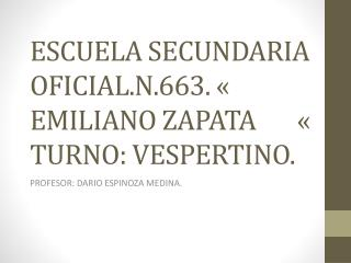 ESCUELA SECUNDARIA OFICIAL.N.663. « EMILIANO ZAPATA       « TURNO: VESPERTINO.