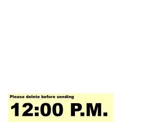 Please delete before sending 12:00 P.M.