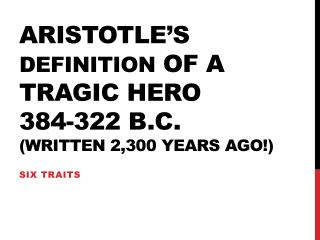 Aristotle's  Definition  of a Tragic Hero 384-322 B.C.  (written 2,300 years ago!)