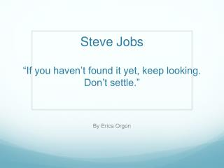 "Steve Jobs as a Leader Steve Jobs  ""If you haven't found it yet, keep looking. Don't settle."""