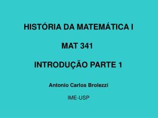 HISTÓRIA DA MATEMÁTICA I MAT 341  INTRODUÇÃO PARTE 1 Antonio Carlos Brolezzi IME-USP