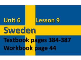 Unit 6  Lesson 9 Sweden Textbook pages 384-387 Workbook page 44