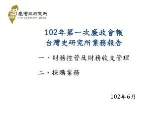 102 年第一次廉政會報 台灣史研究所業務報告 一、 財務控管及財務收支 管理      二 、 採購業務 102 年 6 月