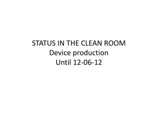 STATUS IN THE CLEAN ROOM Device production Until 12-06-12