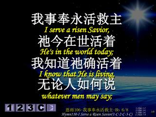 我事奉永活救主 I serve a risen Savior,  祂今在世活着 He's in the world today;  我知道祂确活着