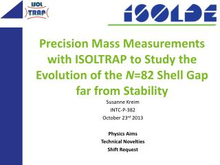 Susanne  Kreim INTC-P-382 October  23 rd  2013 Physics Aims Technical  Novelties Shift  Request