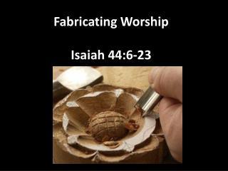 Fabricating Worship Isaiah 44:6-23