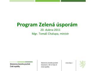 Program Zelená úsporám 20. dubna 2011 Mgr. Tomáš Chalupa, ministr