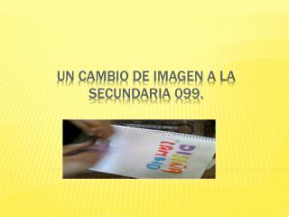 UN CAMBIO DE IMAGEN A LA SECUNDARIA 099.