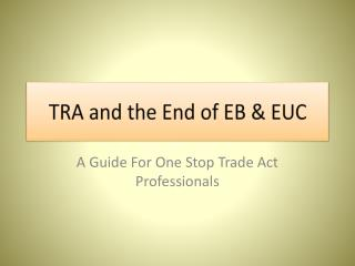 TRA and the End of EB & EUC