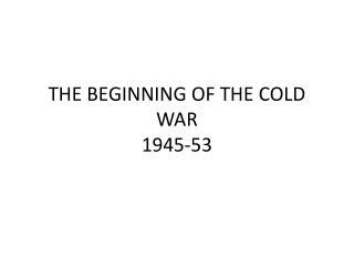 THE BEGINNING OF THE COLD WAR 1945-53