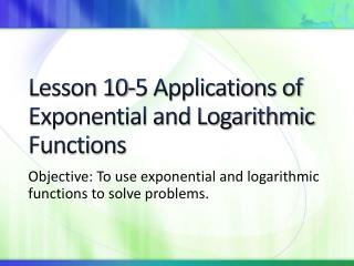 Lesson 10-5 Applications of Exponential and Logarithmic Functions
