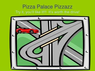 Pizza Palace Pizzazz Try it, you ll like it  It s worth the drive
