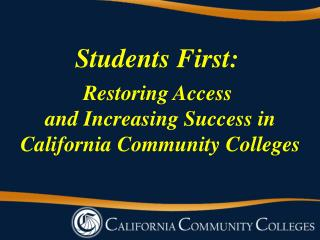 Students First:  Restoring Access  and Increasing  S uccess in California Community Colleges