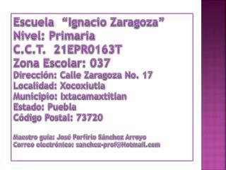 """Escuela  """" I gnacio Zaragoza"""" Nivel: Primaria C.C.T.  21EPR0163T Zona Escolar: 037"""