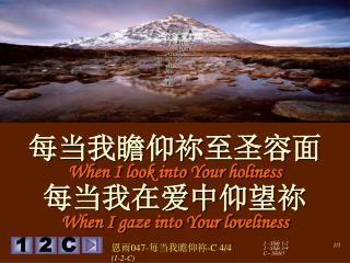 每当我瞻仰 祢至圣容面 When I look into Your holiness 每当我在爱中仰望祢 When I gaze into Your loveliness