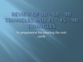 Review of 30 – 60 – 90 triangles and 45 – 45 – 90 triangles