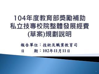 104 年度 教育部獎勵 補助 私立 技專校院整體發展 經費 ( 草案 ) 規劃說明