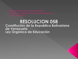 RESOLUCION 058 Constitución de la Republica Bolivariana de Venezuela Ley Orgánica de Educación