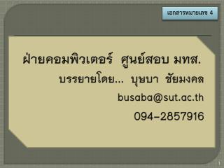 ฝ่ายคอมพิวเตอร์  ศูนย์สอบ มทส. บรรยายโดย...  บุษบา  ชัยมงคล busaba@sut.ac.th 094-2857916