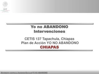 Yo no ABANDONO Intervenciones CETIS  137  Tapachula, Chiapas  Plan de Acción YO NO ABANDONO