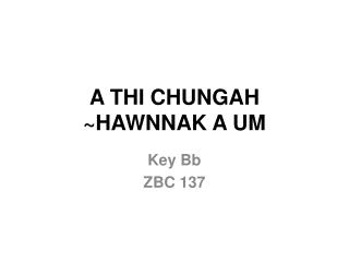 A THI CHUNGAH  ~ HAWNNAK  A  UM