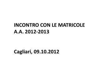 INCONTRO CON LE MATRICOLE A.A. 2012-2013 Cagliari, 09.10.2012
