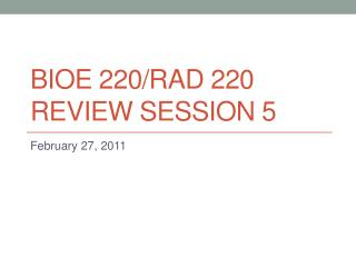 BIOE 220/rad 220 Review session 5