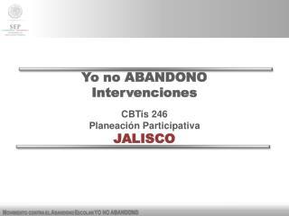 Yo no ABANDONO Intervenciones CBTis  246 Planeación Participativa JALISCO
