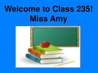 Welcome to Class 235! Miss Amy