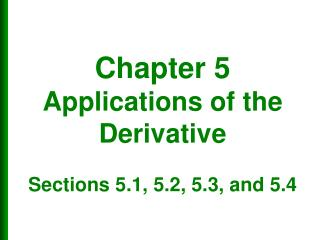 Chapter 5 Applications of the Derivative  Sections 5.1, 5.2, 5.3, and 5.4