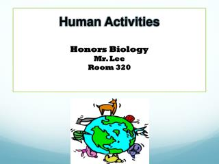 Human Activities Honors Biology Mr. Lee Room 320