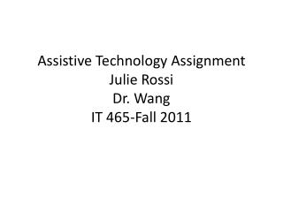 Assistive Technology Assignment Julie Rossi Dr. Wang IT 465-Fall 2011