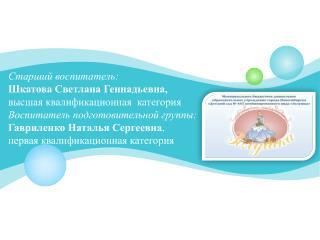 Старший воспитатель:  Шкатова  Светлана Геннадьевна, высшая квалификационная  категория
