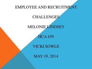 Employee and recruitment challenges Melonie  Lindsey  HCA 459 Vicki  Sowle May 19, 2014