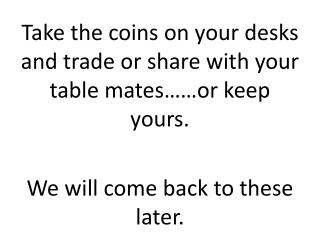Take the coins on your desks and trade or share with your table mates……or keep yours.
