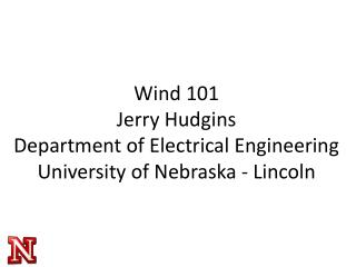 Wind 101 Jerry Hudgins Department of Electrical Engineering University of Nebraska - Lincoln