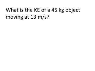 What is the KE of a 45 kg object moving at 13 m/s?