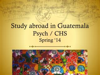 Study abroad in  Guatemala  Psych / CHS  Spring '14