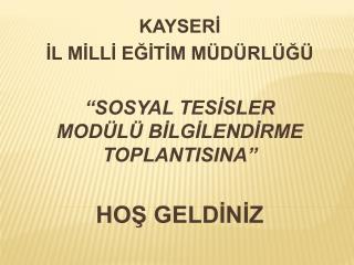 """KAYSERİ İL MİLLİ EĞİTİM MÜDÜRLÜĞÜ """"SOSYAL TESİSLER MODÜLÜ BİLGİLENDİRME TOPLANTISINA"""""""