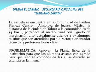 """DISEÑA EL CAMBIO    SECUNDARIA OFICIAL No. 984 """"EMILIANO ZAPATA"""""""